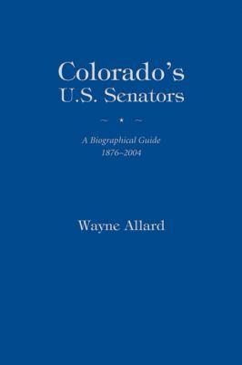 Colorado's U.S. Senators: A Biographical Guide 1876-2004