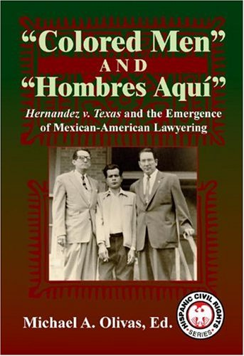 Colored Men and Hombres Aqui: Hernandez V. Texas and the Emergence of Mexican-American Lawyering 9781558854765