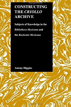 Constructing the Criollo Archive: Subjects of Knowledge in the Bibliotheca Mexicana and the Rusticatio Mexicana 9781557531988