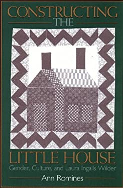 Constructing the Little House: Gender, Culture, and Laura Ingalls Wilder 9781558491229