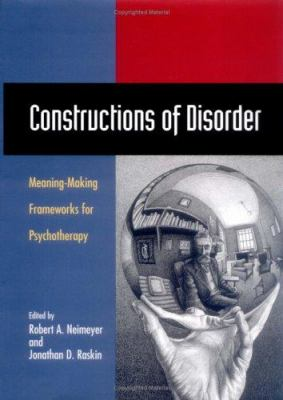 Constructions of Disorder: Meaning-Making Frameworks for Psychotherapy - Neimeyer, Robert A. / Raskin, Jonathan D.