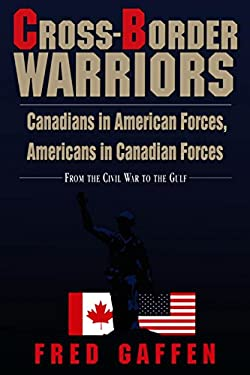 Cross-Border Warriors: Canadians in American Forces, Americans in Canadian Forces: From the Civil War to the Gulf 9781550022254