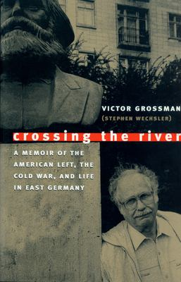 Crossing the River: A Memoir of the American Left, the Cold War, and Life in East Germany 9781558493858