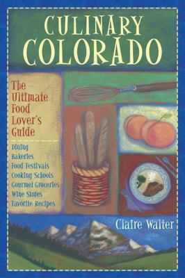 Culinary Colorado: The Ultimate Food Lover's Guide: Dining, Bakeries, Food Festivals, Cooking Schools, Gourmet Groceries, Wine Stores, Fa