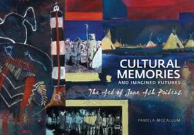 Cultural Memories and Imagined Futures: The Art of Jane Ash Poitras 9781552382714