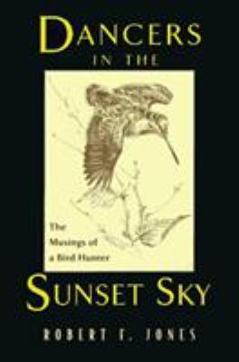 Dancers in the Sunset Sky: The Musings of a Bird Hunter 9781558214965