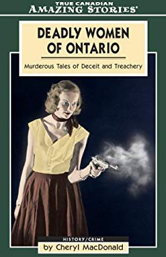 Deadly Women of Ontario: Murderous Tales of Deceit and Treachery 9781554390267