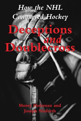 Deceptions and Doublecross: How the NHL Conquered Hockey 9781550024135