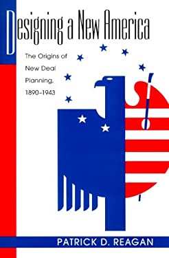 Designing a New America: The Origins of New Deal Planning, 1890-1943 9781558492301