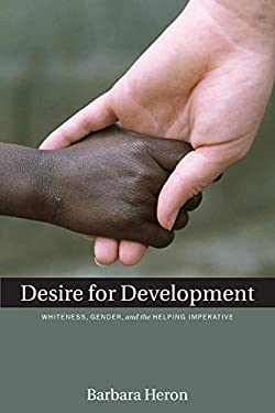 Desire for Development: Whiteness, Gender, and the Helping Imperative 9781554580019