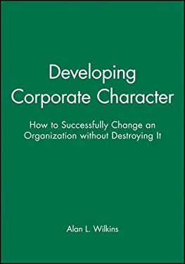 Developing Corporate Character: How to Successfully Change an Organization Without Destroying It 9781555421335
