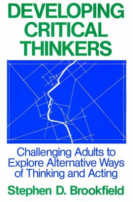 Developing Critical Thinkers: Challenging Adults to Explore Alternative Ways of Thinking and Acting 9781555423568