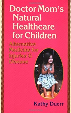 Doctor Mom's Natural Healthcare for Children: Alternative Medicine for Injuries and Diseases 9781556434433