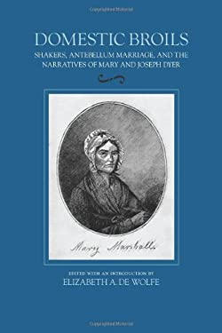 Domestic Broils: Shakers, Antebellum Marriage, and the Narratives of Mary and Joesph Dyer 9781558498082