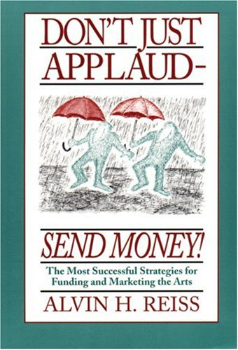 Don't Just Applaud, Send Money: The Most Successful Strategies for Funding and Marketing the Arts 9781559361057