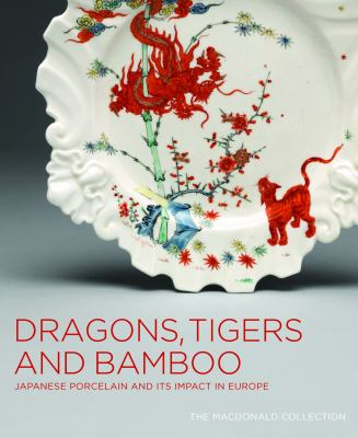 Dragons, Tigers and Bamboo: Japanese Porcelain and Its Impact in Europe 9781553654346