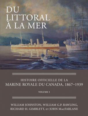Du Littoral a la Mer: Histoire Officielle de La Marine Royale Du Canada, 1867-1939: Volume 1 9781554889099