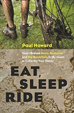 Eat, Sleep, Ride: How I Braved Bears, Badlands and Big Breakfasts in My Quest to Cycle the Tour Divide 9781553658177