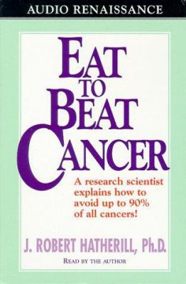Eat to Beat Cancer: A Research Scientist Explains How to Avoid Up to 90% of All Cancers! 9781559275170
