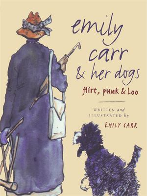 Emily Carr and Her Dogs: Flirt, Punk, & Loo 9781553650959