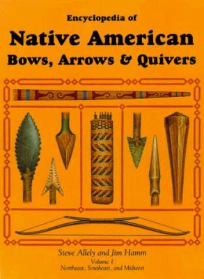 Encyclopedia of Native American Bows, Arrows & Quivers: Volume 1: Northeast, Southeast, and Midwest 9781558219922