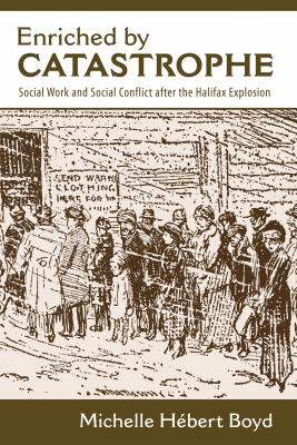Enriched by Catastrophe: Social Work and Social Conflict After the Halifax Explosion 9781552662274