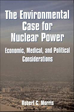 Environmental Case for Nuclear Power: Economic, Medical, and Political Considerations 9781557787804