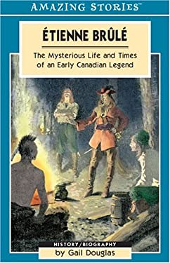 Etienne Brule: The Mysterious Life and Times of an Early Canadian Legend 9781551539614