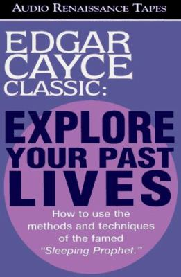 Explore Your Past Lives: How to Use the Methods and Techniques of the Famed