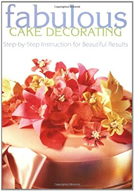 Fabulous Cake Decorating Fabulous Cake Decorating: Step-By-Step Instruction for Beautiful Results Step-By-Step Instruction for Beautiful Results 9781558705494