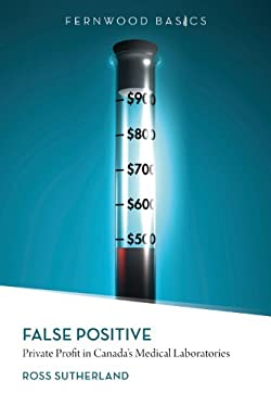 False Positive: Private Profit in Canada's Medical Laboratories 9781552664094