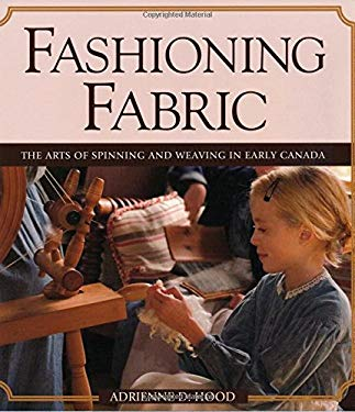 Fashioning Fabric: The Arts of Spinning and Weaving in Early Canada 9781550289800