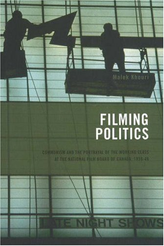Filming Politics: Communism and the Portrayal of the Working Class at the National Film Board of Canada, 1939-46 9781552381991
