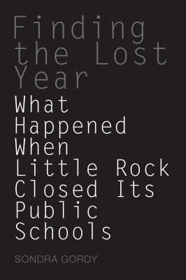 Finding the Lost Year: What Happened When Little Rock Closed Its Pulbic Schools 9781557289001