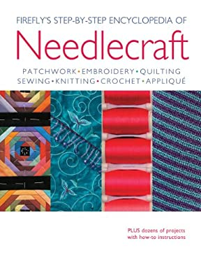 Firefly's Step-By-Step Encyclopedia of Needlecraft: Patchwork, Embroidery, Quilting, Sewing, Knitting, Crochet, Applique 9781554079254