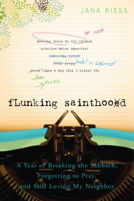 Flunking Sainthood: A Year of Breaking the Sabbath, Forgetting to Pray, and Still Loving My Neighbor 9781557256607