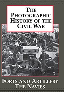 The Photographic History of the Civil War V3 Forts and Artillery the Navies 9781555212032