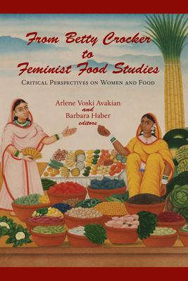 From Betty Crocker to Feminist Food Studies: Critical Perspectives on Women and Food 9781558495111