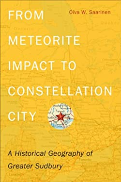 From Meteorite Impact to Constellation City: A Historical Geography of Greater Sudbury 9781554588374