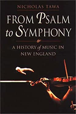 From Psalm to Symphony from Psalm to Symphony from Psalm to Symphony from Psalm to Symphony from Psalm to Sy: A History of Music in New England a Hist 9781555534912