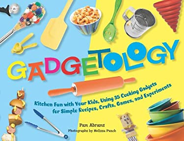Gadgetology: Kitchen Fun with Your Kids, Using 35 Cooking Gadgets for Simple Recipes, Crafts, Games, and Experiments 9781558323469