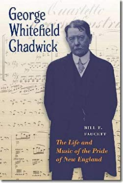 George Whitefield Chadwick: The Life and Music of the Pride of New England 9781555537722