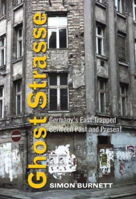Ghost Strasse: Germany's East Trapped Between Past and Present 9781551642918