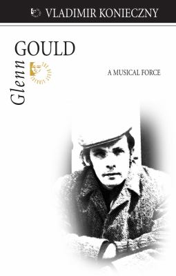 Glenn Gould: A Musical Force 9781550028195