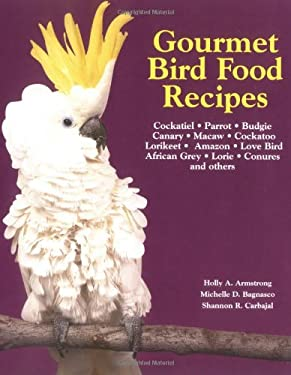 Gourmet Bird Food Recipes: For Your Cockatiel, Parrot, and Other Avian Companions 9781558672598