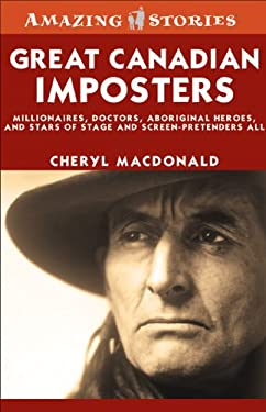 Great Canadian Imposters: Millionaires, Doctors, Aboriginal Heroes, and Stars of Stage and Screen - Pretenders All 9781552774113