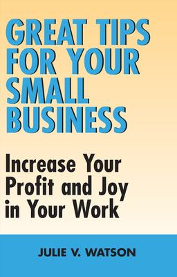 Great Tips for Your Small Business: Increase Your Profit and Joy in Your Work 9781550026238