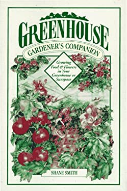Greenhouse Gardener's Companion: Growing Food & Flowers in Your Greenhouse or Sunspace 9781555911065