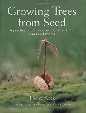 Growing Trees from Seed: A Practical Guide to Growing Native Trees, Vines and Shrubs 9781554073634