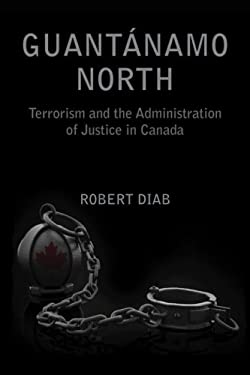 Guantanamo North: Terrorism and the Administration of Justice in Canada 9781552662793